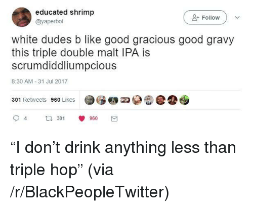 "Blackpeopletwitter, Good, and White: educated shrimp  @yaperboi  +Follow  white dudes b like good gracious good gravy  this triple double malt IPA is  scrumdiddliumpcious  8:30 AM -31 Jul 2017  301 Retweets 960 Likes  94  3 960 <p>""I don't drink anything less than triple hop"" (via /r/BlackPeopleTwitter)</p>"
