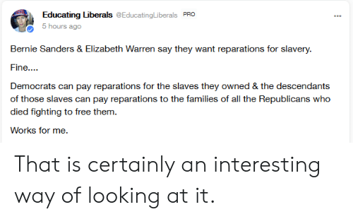 Bernie Sanders, Elizabeth Warren, and Free: Educating Liberals @EducatingLiberals PRO  5 hours ago  Bernie Sanders & Elizabeth Warren say they want reparations for slavery  Fine...  Democrats can pay reparations for the slaves they owned & the descendants  of those slaves can pay reparations to the families of all the Republicans who  died fighting to free them  Works for me. That is certainly an interesting way of looking at it.