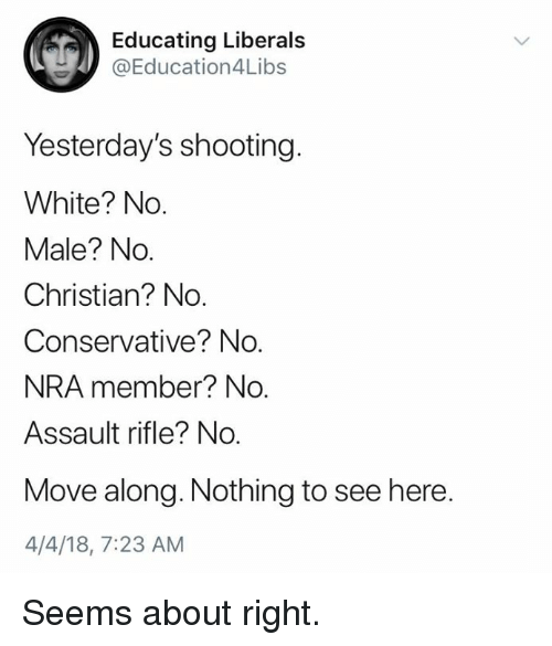 Memes, White, and Conservative: Educating Liberals  @Education4L.bs  Yesterday's shooting.  White? No.  Male? No.  Christian? No.  Conservative? No.  NRA member? No.  Assault rifle? No.  Move along. Nothing to see here.  4/4/18, 7:23 AM Seems about right.