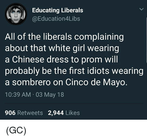 Memes, White Girl, and Chinese: Educating Liberals  @Education4Libs  All of the liberals complaining  about that white girl wearing  a Chinese dress to prom will  probably be the first idiots wearing  a sombrero on Cinco de Mayo.  10:39 AM 03 May 18  906 Retweets 2,944 Likes (GC)
