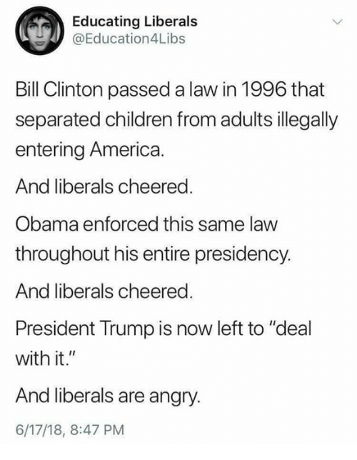 """America, Bill Clinton, and Children: Educating Liberals  @Education4Libs  Bill Clinton passed a law in 1996 that  separated children from adults illegally  entering America  And liberals cheered.  Obama enforced this same law  throughout his entire presidency.  And liberals cheered.  President Trump is now left to """"deal  with it.""""  And liberals are anary  6/17/18, 8:47 PM"""