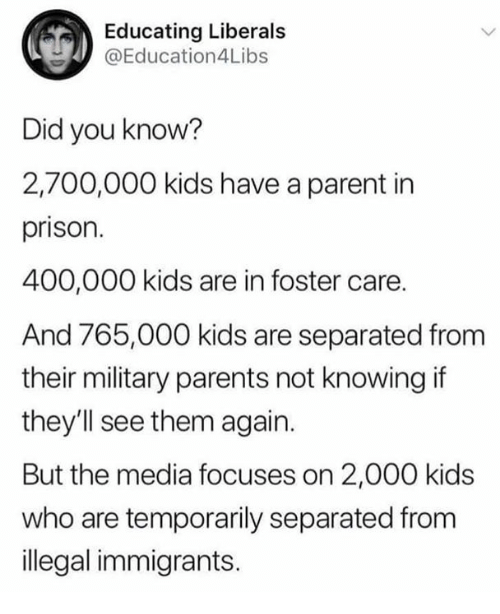 Memes, Parents, and Prison: Educating Liberals  @Education4Libs  Did you know?  2,700,000 kids have a parent in  prison.  400,000 kids are in foster care.  And 765,000 kids are separated from  their military parents not knowing if  they'll see them again.  But the media focuses on 2,000 kids  who are temporarily separated from  illegal immigrants.