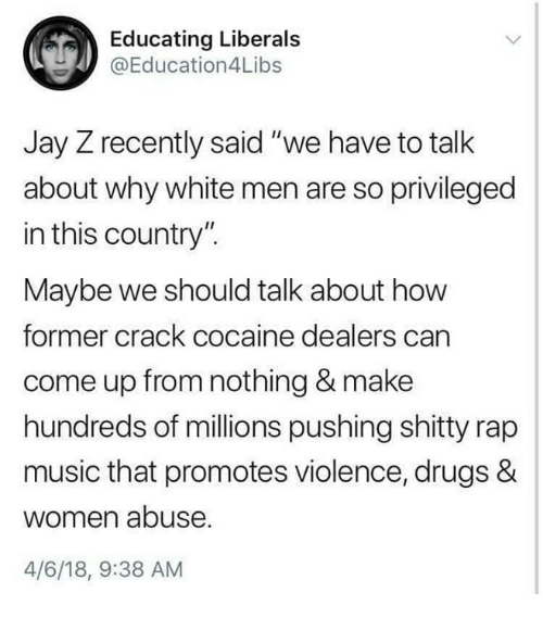 """crack cocaine: Educating Liberals  @Education4Libs  Jay Z recently said """"we have to talk  about why white men are so privileged  in this country"""".  Maybe we should talk about how  former crack cocaine dealers carn  come up from nothing & make  hundreds of millions pushing shitty rap  music that promotes violence, drugs &  women abuse  4/6/18, 9:38 AM"""