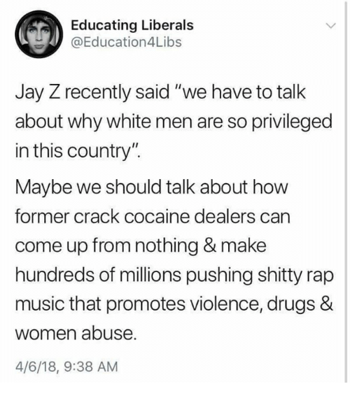"""crack cocaine: Educating Liberals  @Education4Libs  Jay Z recently said """"we have to talk  about why white men are so privileged  in this country"""".  Maybe we should talk about how  former crack cocaine dealers can  come up from nothing & make  hundreds of millions pushing shitty rap  music that promotes violence, drugs &  women abuse  4/6/18, 9:38 AM"""