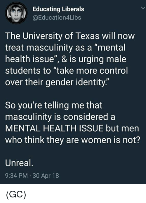 """Memes, Control, and Texas: Educating Liberals  @Education4Libs  The University of Texas will now  treat masculinity as a """"mental  health issue"""", & is urging male  students to """"take more control  over their gender identity.""""  So you're telling me that  masculinity is considered a  MENTAL HEALTH ISSUE but men  who think they are women is not?  Unreal  9:34 PM 30 Apr 18 (GC)"""