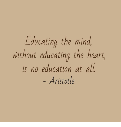 Aristotle: Educating the mind  without educating the heart  is no education at all  Aristotle
