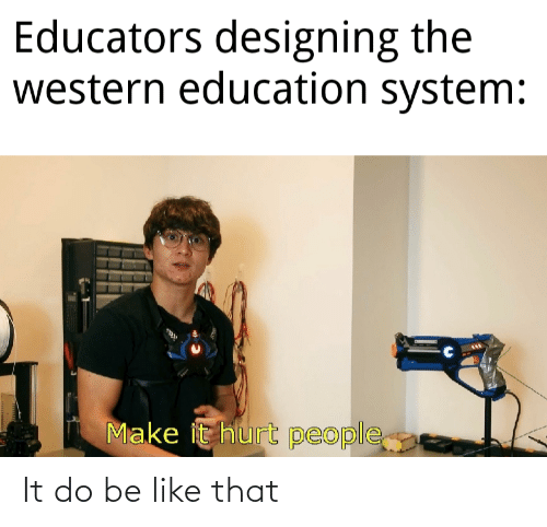 Western: Educators designing the  western education system:  Make it hurt people It do be like that