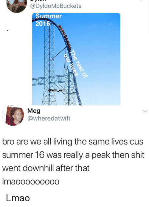 Lmao, Memes, and Shit: eDyldoMcBuckets  Summer  2016  pwill entX  Meg  @wheredatwifi  bro are we all living the same lives cus  summer 16 was really a peak then shit  went downhill after that  maooooo0o00 Lmao