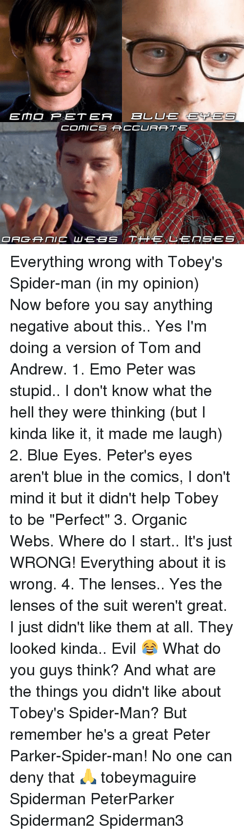"Blue In: EE MD P ET ER  BLL LUTE GECPGE S  COMICS TFCCURAHT.E  ORGANIC LU EBS TH EXL EITSES Everything wrong with Tobey's Spider-man (in my opinion) Now before you say anything negative about this.. Yes I'm doing a version of Tom and Andrew. 1. Emo Peter was stupid.. I don't know what the hell they were thinking (but I kinda like it, it made me laugh) 2. Blue Eyes. Peter's eyes aren't blue in the comics, I don't mind it but it didn't help Tobey to be ""Perfect"" 3. Organic Webs. Where do I start.. It's just WRONG! Everything about it is wrong. 4. The lenses.. Yes the lenses of the suit weren't great. I just didn't like them at all. They looked kinda.. Evil 😂 What do you guys think? And what are the things you didn't like about Tobey's Spider-Man? But remember he's a great Peter Parker-Spider-man! No one can deny that 🙏 tobeymaguire Spiderman PeterParker Spiderman2 Spiderman3"