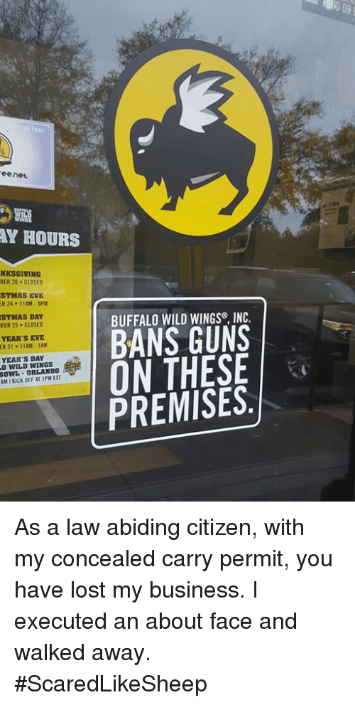 Law Abiding Citizen: ee net  HOURS  BER 26. CLOSED  EVE  11AM-5PM  DAY  BER 25. CLOSED  YEAR'S EVE  ER 3  11AM -1AM  YEAR'S DAY  ORLANDO  BUFFALO WILD WINGS INC.  BANS GUNS  ON THESE  PREMISES.  OFF AT As a law abiding citizen, with my concealed carry permit, you have lost my business. I executed an about face and walked away.  #ScaredLikeSheep