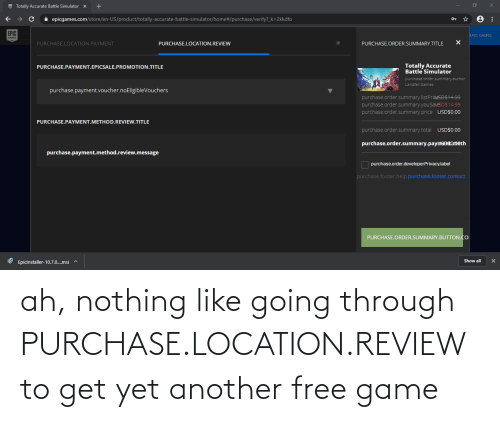 Battle Simulator: EE Totally Accurate Battle Simulator  X  A epicgames.com/store/en-US/product/totally-accurate-battle-simulator/home#/purchase/verify?_k=2kkdfo  EPIC  EPIC GAMES  GAMES  PURCHASE.LOCATION.PAYMENT  PURCHASE.LOCATION.REVIEW  PURCHASE.ORDER.SUMMARY.TITLE  Totally Accurate  Battle Simulator  PURCHASE.PAYMENT.EPICSALE.PROMOTION.TITLE  purchase.order.summary.author  Landfall Games  purchase.payment.voucher.noEligibleVouchers  purchase.order.summary.listPritASDS14.99  purchase.order.summary.youSaveDS14.99  purchase.order.summary.price USD$0.00  PURCHASE.PAYMENT.METHOD.REVIEW.TITLE  purchase.order.summary.total USD$0.00  purchase.order.summary.paybftmeth  purchase.payment.method.review.message  O purchase.order.developerPrivacy.label  purchase.footer.help purchase.footer.contact  PURCHASE.ORDER.SUMMARY.BUTTON.CO  Show all  16 Epicinstaller-10.7.0.msi ^ ah, nothing like going through PURCHASE.LOCATION.REVIEW to get yet another free game