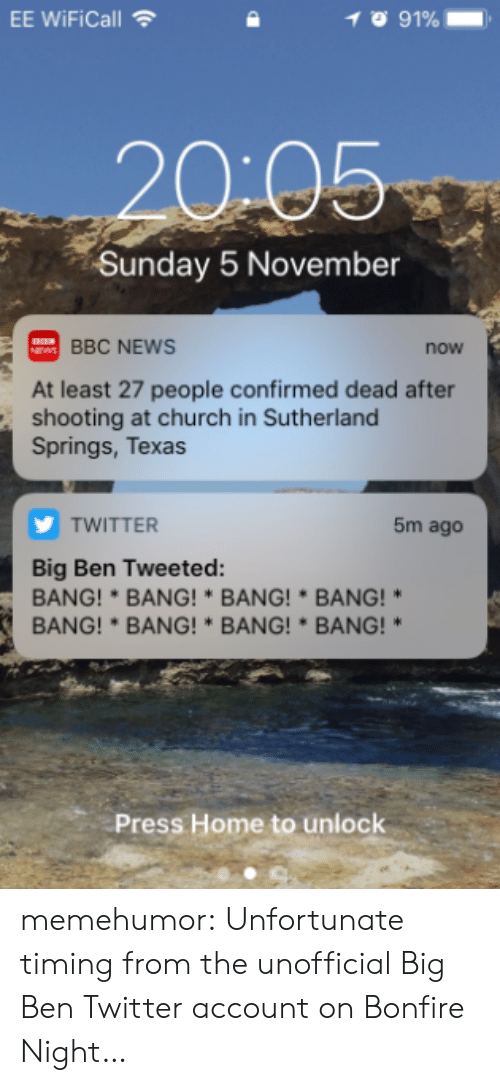 Bang Bang: EE WiFiCall  20-05  Sunday 5 November  BBC NEWS  now  At least 27 people confirmed dead after  shooting at church in Sutherland  Springs, Texas  TWITTER  5m ago  Big Ben Tweeted:  BANG!*BANG!* BANG! BANG!*  BANG!*BANG!BANG!BANG!  Press Home to unlock memehumor:  Unfortunate timing from the unofficial Big Ben Twitter account on Bonfire Night…
