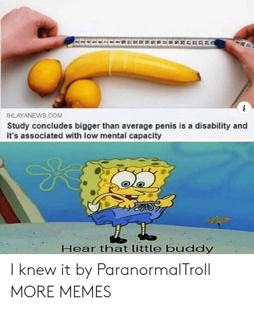 Dank, Memes, and Target: EECECCEECECCEEEREE  HLAYANEWS.COM  Study concludes bigger than average penis is a disability and  it's associated with low mental capacity  Hear that little buddy I knew it by ParanormalTroll MORE MEMES