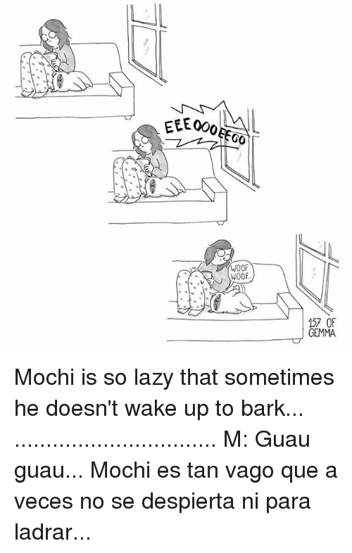 Memes, 🤖, and Mochi: EEE 000  GO  WOOF  W00F  157 OF  GEMMA Mochi is so lazy that sometimes he doesn't wake up to bark... ................................ M: Guau guau... Mochi es tan vago que a veces no se despierta ni para ladrar...