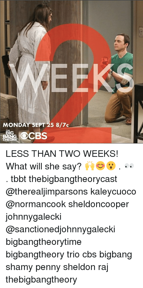 Memes, Cbs, and Monday: EEKS  MONDAY SEPT 25 8/7 LESS THAN TWO WEEKS! What will she say? 🙌😊😮 . 👀 . tbbt thebigbangtheorycast @therealjimparsons kaleycuoco @normancook sheldoncooper johnnygalecki @sanctionedjohnnygalecki bigbangtheorytime bigbangtheory trio cbs bigbang shamy penny sheldon raj thebigbangtheory