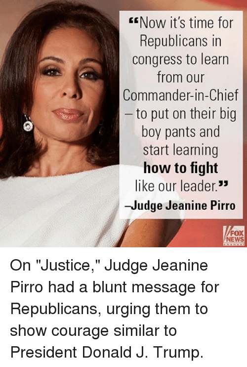 "Memes, News, and How To: EENow it's time for  Republicans in  Congress to learn  from our  Commander-in-Chief  to put on their big  boy pants and  start learning  how to fight  like our leader.""  -Judge Jeanine Pirro  NEWS On ""Justice,"" Judge Jeanine Pirro had a blunt message for Republicans, urging them to show courage similar to President Donald J. Trump."
