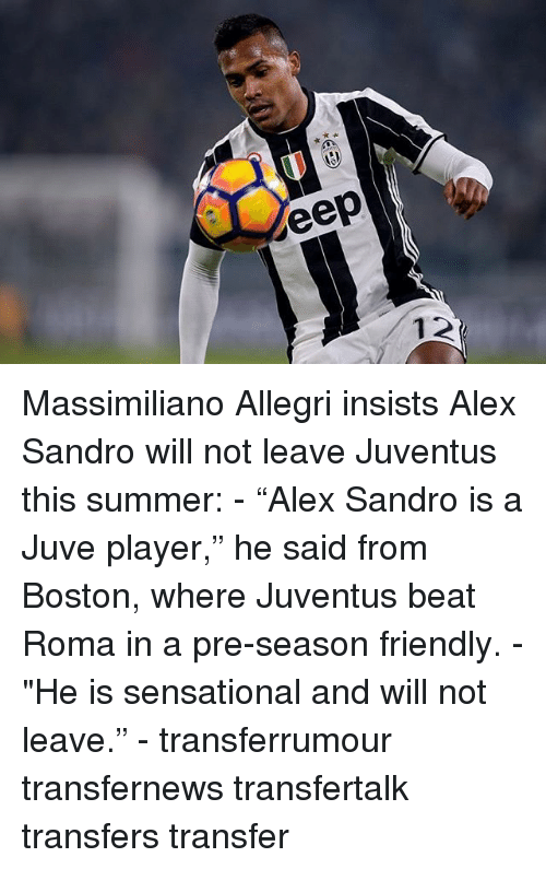 """Sensational: eep Massimiliano Allegri insists Alex Sandro will not leave Juventus this summer: - """"Alex Sandro is a Juve player,"""" he said from Boston, where Juventus beat Roma in a pre-season friendly. - """"He is sensational and will not leave."""" - transferrumour transfernews transfertalk transfers transfer"""