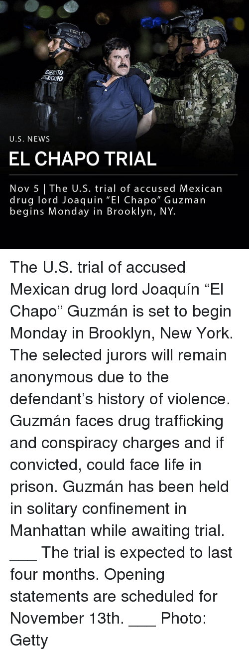 """El Chapo, Life, and Memes: EERITO  ENCANO  U.S. NEWS  EL CHAPO TRIAL  Nov 5 The U.S. trial of accused Mexican  drug lord Joaquin """"El Chapo"""" Guzman  begins Monday in Brooklyn, NY The U.S. trial of accused Mexican drug lord Joaquín """"El Chapo"""" Guzmán is set to begin Monday in Brooklyn, New York. The selected jurors will remain anonymous due to the defendant's history of violence. Guzmán faces drug trafficking and conspiracy charges and if convicted, could face life in prison. Guzmán has been held in solitary confinement in Manhattan while awaiting trial. ___ The trial is expected to last four months. Opening statements are scheduled for November 13th. ___ Photo: Getty"""