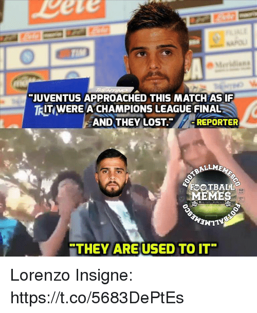 "Football Memes: Eete  JUVENTUS APPROACHED THIS MATCH AS IF  IT WERE A,CHAMPIONS LEAGUE FINAL  TR  AND THEY LOST.""/,イ-REPORTER  ALLMEN  FOOTBALL  MEMES  THEY ARE USED TO IT Lorenzo Insigne: https://t.co/5683DePtEs"