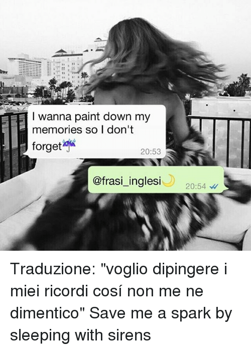 """Sirening: EETT I wanna paint down my  memories so I don't  forget  20:53  ofrasi inglesi  20:54 Traduzione: """"voglio dipingere i miei ricordi cosí non me ne dimentico"""" Save me a spark by sleeping with sirens"""