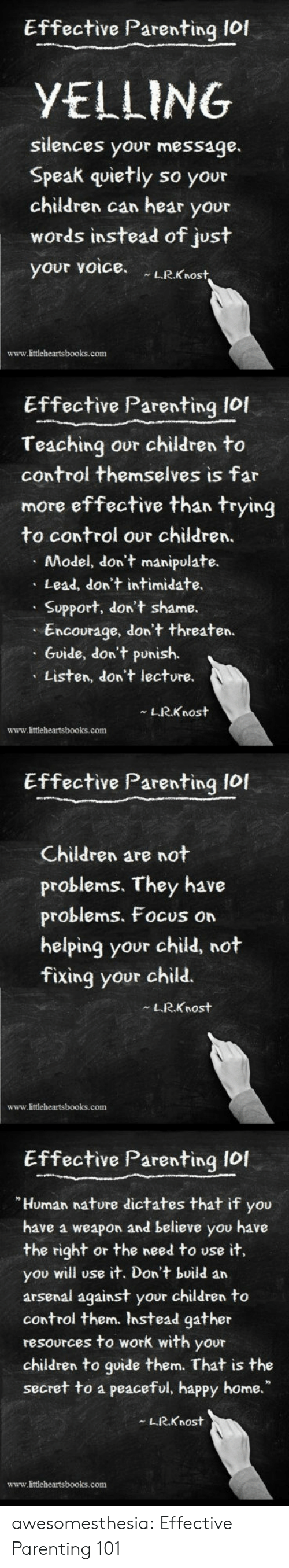 """Arsenal, Children, and Lol: Effective Parenting lof  YELLING  silences your message.  Speak quietly so your  children can hear your  words instead of just  your voice LRKnost  www.littleheartsbooks.conm  Effective Parenting lol  Teaching our children to  control themselves is far  more effective than trying  to control our children.  Model, don't manipulate.  Lead, don't intimidate.  Support, don't shame.  Encourage, don't threaten.  Guide, don't punish.  Listen, don't lecture.  L.R.Knost  www.littleheartsbooks.com  Effective Parenting Iol  Children are not  problems. They have  problems, Focus on  helping your child, not  fixing your child.  LRKnost  www.littleheartsbooks.com  Effective Parenting I0I  Human nature dictates that if you  have a weapon and believe you have  the right or the need to use it,  you will use it. Don't build an  arsenal against your children to  control them. Instead gather  resources to work with your  children to goide them. That is the  secret to a peaceful, happy home.""""  L.R.Knost  www.littleheartsbooks.com awesomesthesia:  Effective Parenting 101"""