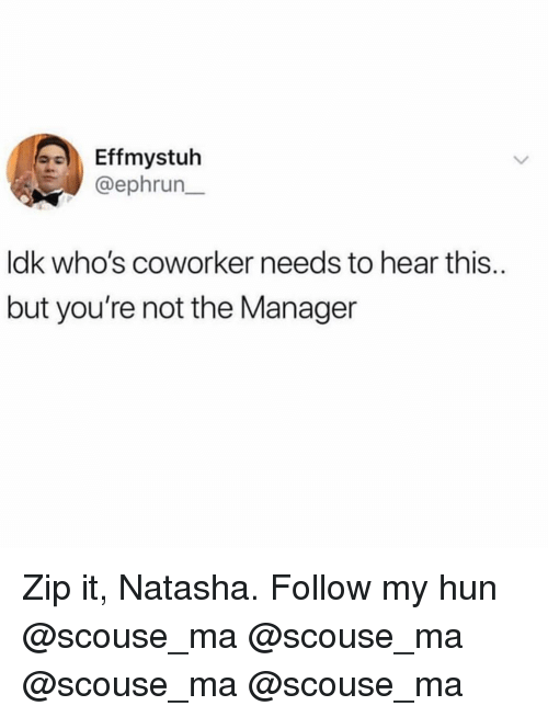 Memes, 🤖, and Mø: Effmystuh  @ephrun  ldk who's coworker needs to hear this..  but you're not the Manager Zip it, Natasha. Follow my hun @scouse_ma @scouse_ma @scouse_ma @scouse_ma