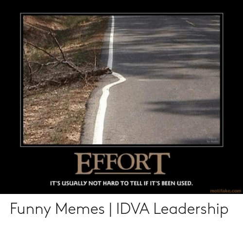 Funny Leadership Meme: EFFORT  IT's usuALLY NOT HARD TO TELL IF IT'S BEEN USED  motifake.com Funny Memes   IDVA Leadership