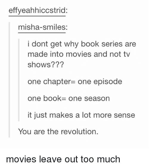 misha: effyeahhiccstrid:  misha-smiles:  i dont get why book series are  made into movies and not tv  shows???  one chapter= one episode  one book= one season  it just makes a lot more sense  You are the revolution. movies leave out too much