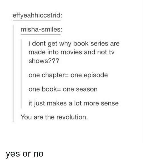 yes or no: effyeahhiccstrid:  misha-smiles:  i dont get why book series are  made into movies and not tv  shows???  one chapter- one episode  one book- One season  it just makes a lot more sense  You are the revolution. yes or no