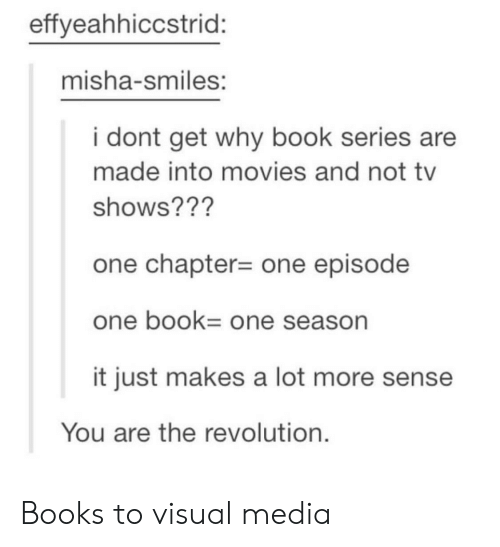 misha: effyeahhiccstrid:  misha-smiles:  i dont get why book series are  made into movies and not tv  shows??'?  one chapter-one episode  one bOOk One season  it just makes a lot more sense  You are the revolution. Books to visual media