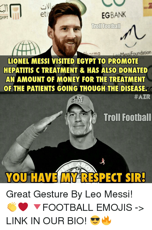 Hepatitis: EG BANK  GYPT  Troll Football  Meutipa undation  LIONEL MESSI VISITED EGYPT TO PROMOTE  HEPATITIS C TREATMENT & HAS ALSO DONATED  AN AMOUNT OF MONEY FOR THE TREATMENT  OF THE PATIENTS GOING THOUGH THE DISEASE.  HAZR  RANGE  Troll Football  YOU HAVE MY RESPECT SIR! Great Gesture By Leo Messi! 👏❤ 🔻FOOTBALL EMOJIS -> LINK IN OUR BIO! 😎🔥