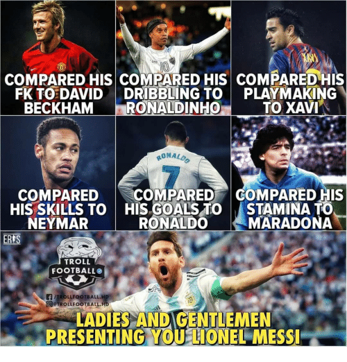 Stamina: eg  COMPARED HIS COMPARED HIS COMPARED HIS  FK TO DAVIDDRIBBLING TO PLAYMAKING  BECKHAM RONALDINHO  TO XAVI  RONALD  7  COMPAREDCOMPARED COMPARED HIS  HIS SKILLS TO  NEYMAR  HIS GOALS TO  RONALDO  STAMINA TO  MARADONA  TROLL  FOOTBALLO  @@TROLL FOOTBALL.H6  LADIES ANDIGENTLEMEN  PRESENTING,YOU LIONEL MESSI