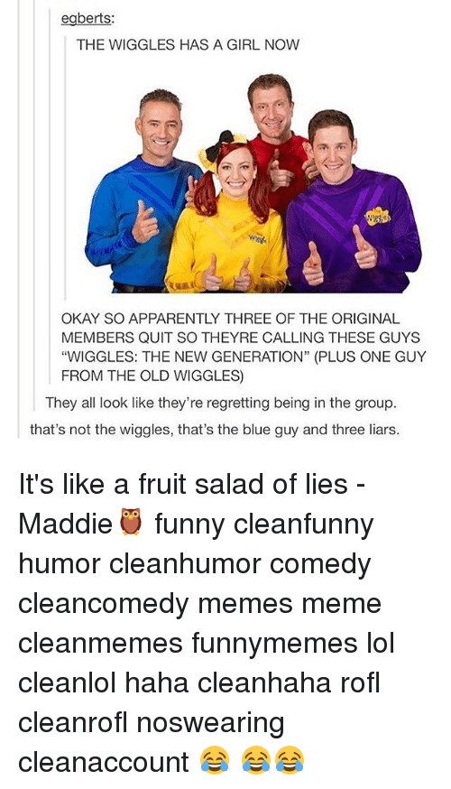 """the wiggles: egberts:  THE WIGGLES HAS A GIRL NOW  OKAY SO APPARENTLY THREE OF THE ORIGINAL  MEMBERS QUIT SO THEYRE CALLING THESE GUYS  """"WIGGLES: THE NEW GENERATION"""" (PLUS ONE GUY  FROM THE OLD WIGGLES  They all look like they're regretting being in the group  that's not the wiggles, that's the blue guy and three liars. It's like a fruit salad of lies -Maddie🦉 funny cleanfunny humor cleanhumor comedy cleancomedy memes meme cleanmemes funnymemes lol cleanlol haha cleanhaha rofl cleanrofl noswearing cleanaccount 😂 😂😂"""