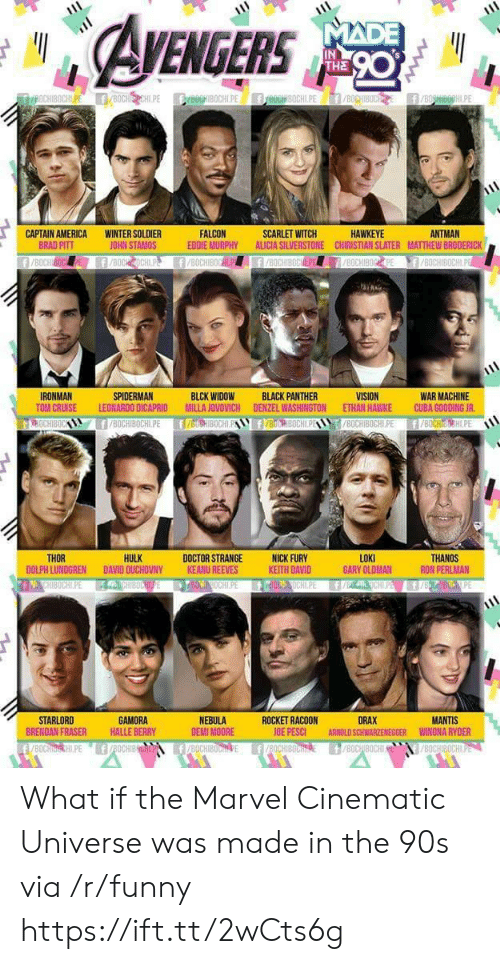America, Arnold Schwarzenegger, and Brad Pitt: EGERS  IN  THE  ANTMAN  CAPTAIN AMERICA  BRAD PITT  WINTER SOLDIER  JOHN STAMOS  FALCON  EDDIE MURPHY ALICIA SILVERSTONE CHIRISTIAN SLATER MATTHEW BRODERICK  SCARLET WITCH  HAWKEYE  WAR MACHINE  TOM CRUISE LEONARDO DICAPRID MILLA JOVOVICH DENZEL WASHINGTON ETHAN HAWKE CUBA GOODING JR  8OCHIBOCHLPE f/BOCHIH.PE  IRONMAN  SPIDERMAN  BLCK WIDOW  BLACK PANTHER  HULK  LOKI  GARY OLDMAN  THOR  DOCTOR STRANGENICK FURY  KEITH DAVID  THANOS  RON PERLMAN  DOLPH LUNDGREN DAVID OUCHOVNY  KEANU REEVES  STARLORD  BRENDAN FRASER  GAMORA  HALLE BERRY  NEBULA  DEMI MOORE  ROCKET RACOON  OE PESCI  DRAX  ARNOLD SCHWARZENEGGER  MANTIS  WINONA RYDER What if the Marvel Cinematic Universe was made in the 90s via /r/funny https://ift.tt/2wCts6g