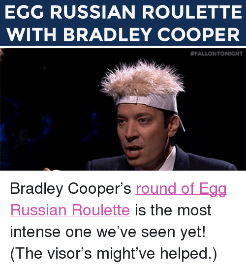 """Bradley Cooper: EGG RUSSIAN ROULETTE  WITH BRADLEY COOPER   <p>Bradley Cooper&rsquo;s <a href=""""https://www.youtube.com/watch?v=ZVUfnJipFh0&amp;list=UU8-Th83bH_thdKZDJCrn88g"""" target=""""_blank"""">round of Egg Russian Roulette</a> is the most intense one we&rsquo;ve seen yet! (The visor&rsquo;s might&rsquo;ve helped.)</p>"""