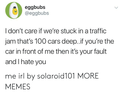 Anaconda, Cars, and Dank: eggbubs  @eggbubs  I don't care if we're stuck in a traffic  jam that's 100 cars deep..if you're the  car in front of me then it's your fault  and I hate you me irl by solaroid101 MORE MEMES