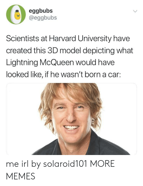 lightning mcqueen: eggbubs  @eggbubs  Scientists at Harvard University have  created this 3D model depicting what  Lightning McQueen would have  looked like, if he wasn't born a car: me irl by solaroid101 MORE MEMES