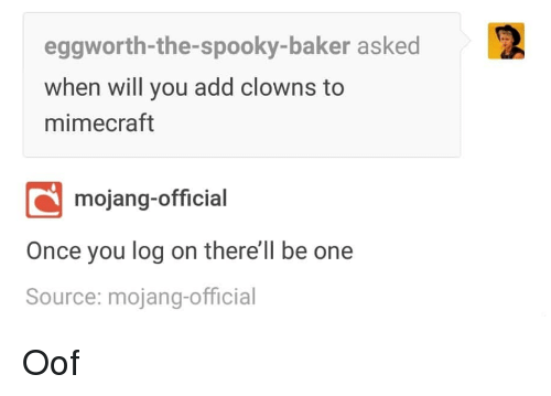 Mojang: eggworth-the-spooky-baker asked  when will you add clowns to  mimecraft  mojang-official  Once you log on there'll be one  Source: mojang-official Oof