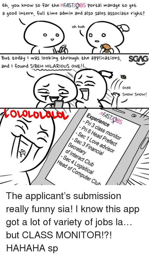 Showe: Eh, you know so far the FAST OBS Portal manage to get  a good intern, full time admin and also sales associate right?  uh huh  But today I was looking through the applications, SGAG  and I found SIBEH HILARIOUS ONE!  OMT  SHow SHow!  FAST OBS  Experience  Pri 3 class monitor  Pri 6 Head Prefect  - Sec 1 Love advisor  OVOLD  Sec 3 Financial  Secretary  of Interact Club  Sec 4 Logisitical  Head of Computer Club The applicant's submission really funny sia! I know this app <link in bio> got a lot of variety of jobs la… but CLASS MONITOR!?! HAHAHA sp