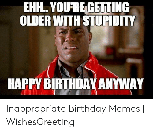 Inappropriate Birthday Memes: EHH. YOU REGEUTING  OLDER WITH STUPIDITY  HAPPY BIRTHDAY ANYWAY Inappropriate Birthday Memes | WishesGreeting