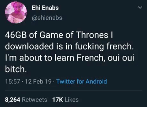 of game of thrones: Ehi Enabs  @ehienabs  46GB of Game of Thrones l  downloaded is in fucking french.  I'm about to learn French, oui oui  bitch.  15:57 12 Feb 19 Twitter for Android  8,264 Retweets 17K Likes