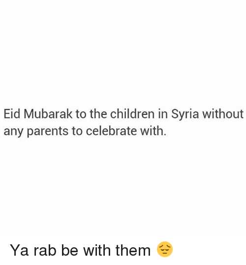 rab: Eid Mubarak to the children in Syria without  any parents to celebrate with. Ya rab be with them 😔