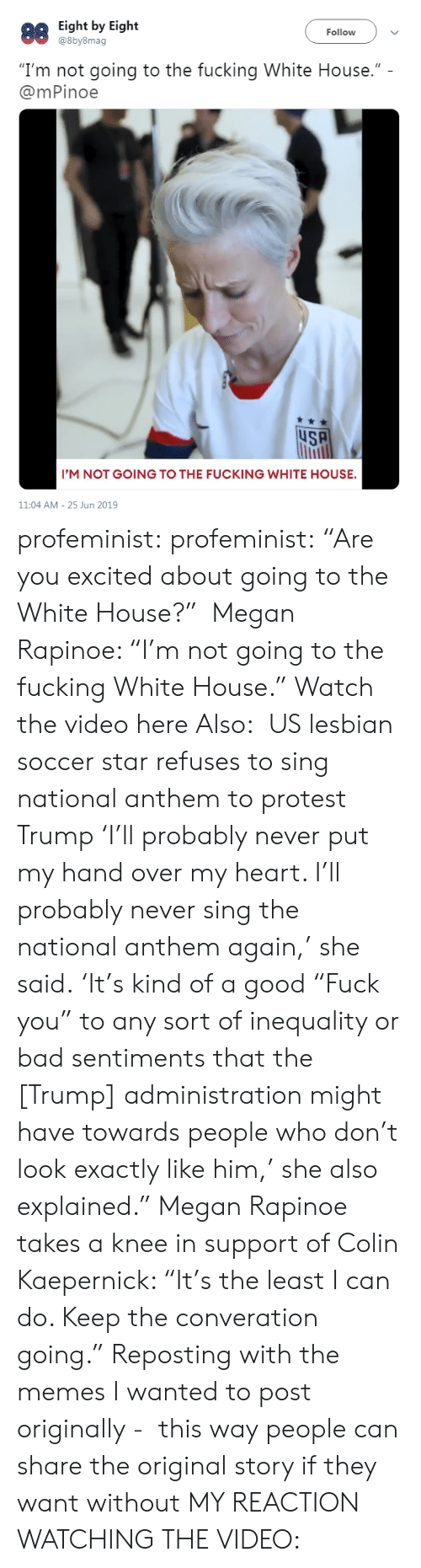 "Colin: Eight by Eight  @8by8mag  88  Follow  ""I'm not going to the fucking White House.""  @mPinoe  uSA  I'M NOT GOING TO THE FUCKING WHITE HOUSE.  11:04 AM 25 Jun 2019 profeminist: profeminist:  ""Are you excited about going to the White House?""  Megan Rapinoe: ""I'm not going to the fucking White House."" Watch the video here  Also:  US lesbian soccer star refuses to sing national anthem to protest Trump 'I'll probably never put my hand over my heart. I'll probably never sing the national anthem again,' she said. 'It's kind of a good ""Fuck you"" to any sort of inequality or bad sentiments that the [Trump] administration might have towards people who don't look exactly like him,' she also explained."" Megan Rapinoe takes a knee in support of Colin Kaepernick: ""It's the least I can do. Keep the converation going.""  Reposting with the memes I wanted to post originally -  this way people can share the original story if they want without MY REACTION WATCHING THE VIDEO:"