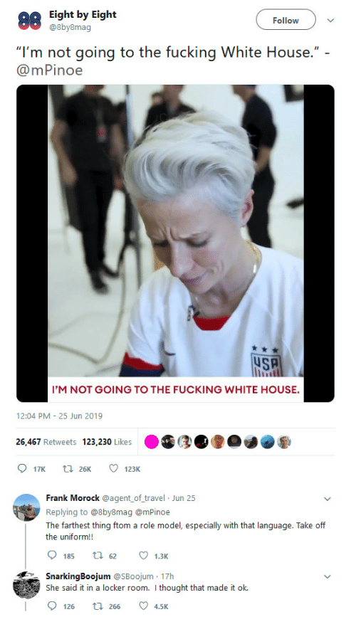 "White House: Eight by Eight  @8by8mag  Follow  ""I'm not going to the fucking White House."" -  @mPinoe  uSA  I'M NOT GOING TO THE FUCKING WHITE HOUSE.  12:04 PM 25 Jun 2019  26.467 Retweets 123,230 Likes  17K  123K  t26K  Frank Morock @agent of travel Jun 25  Replying to @8by8mag @mPinoe  The farthest thing ftom a role model, especially with that language. Take off  the uniform!!  185  1.3K  29tな  SnarkingBoojum @SBoojum 17h  She said it in a locker room. I thought that made it ok.  2 4,5K  126  t 266"