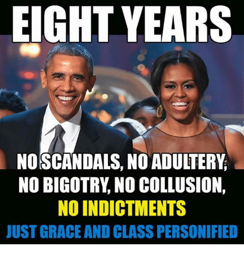 Bigotry: EIGHT YEARS  NO SCANDALS, NO ADUITERY  NO BIGOTRY, NO COLLUSION,  NO INDICTMENTS  JUST GRACE AND CLASS PERSONIFIED