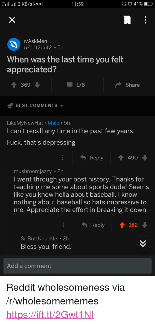 """Baseball, Dude, and Reddit: eil . 11 2 KB/s VolTE  11:59  41 % -  r/AskMen  u/dot2dot2 5h  When was the last time you felt  appreciated?  369  178  Share  BEST COMMENTS ▼  LikeMyNewHat Male 5h  I can't recall any time in the past few years  Fuck, that's depressing  Reply490  mushroomjazzy 2h  I went through your post history. Thanks for  teaching me some about sports dude! Seems  like you know hella about baseball. I know  nothing about baseball so hats impressive to  me. Appreciate the effort in breaking it down  Reply  182  SirButtKnuckle2h  Bless you, friend  Add a comment <p>Reddit wholesomeness via /r/wholesomememes <a href=""""https://ift.tt/2Gwt1NI"""">https://ift.tt/2Gwt1NI</a></p>"""