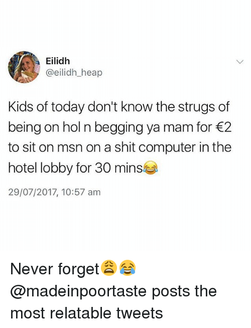 Mamming: Eilidh  @eilidh_heap  Kids of today don't know the strugs of  being on hol n begging ya mam for 2  to sit on msn on a shit computer in the  hotel lobby for 30 mins  29/07/2017, 10:57 am Never forget😩😂 @madeinpoortaste posts the most relatable tweets