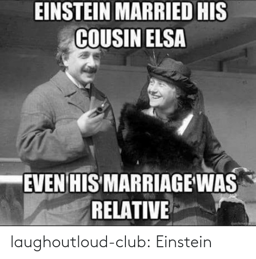 Elsa: EINSTEIN MARRIED HIS  COUSIN ELSA  EVEN HIS MARRIAGE WAS  RELATIVE  quickme laughoutloud-club:  Einstein