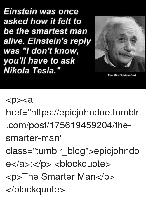 "Alive, Tumblr, and Blog: Einstein was once  asked how it felt to  be the smartest man  alive. Einstein's reply  was ""I don't know,  you 'll have to ask  Nikola Tesla.""  The Mind Unleashed <p><a href=""https://epicjohndoe.tumblr.com/post/175619459204/the-smarter-man"" class=""tumblr_blog"">epicjohndoe</a>:</p>  <blockquote><p>The Smarter Man</p></blockquote>"