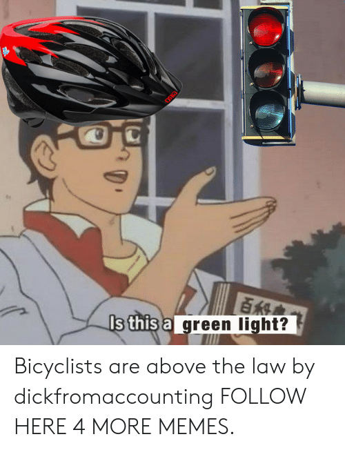 Above the Law: Eis  s this ag  reen light? Bicyclists are above the law by dickfromaccounting FOLLOW HERE 4 MORE MEMES.